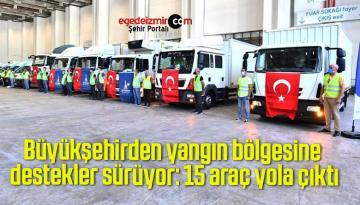 Büyükşehirden yangın bölgesine destekler sürüyor: 15 araç yola çıktı