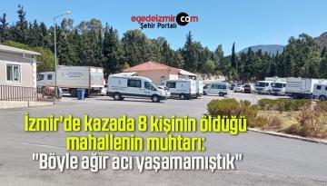 """İzmir'de kazada 8 kişinin öldüğü mahallenin muhtarı: """"Böyle ağır acı yaşamamıştık"""""""