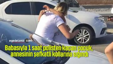 Babasıyla 1 saat polisten kaçan çocuk, annesinin şefkatli kollarına sığındı