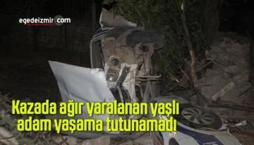 Kazada ağır yaralanan yaşlı adam yaşama tutunamadı