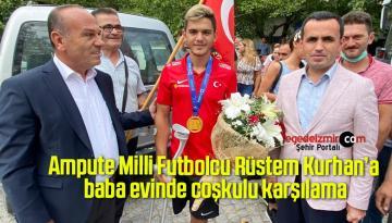 Ampute Milli Futbolcu Rüstem Kurhan'a baba evinde coşkulu karşılama