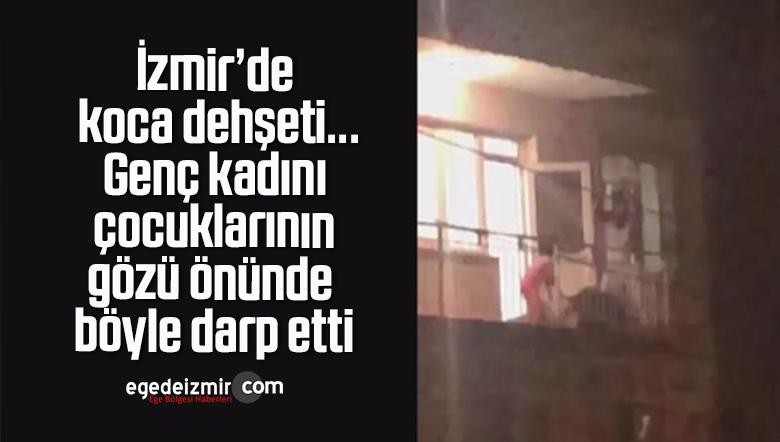 İzmir'de koca dehşeti…Genç kadını çocuklarının gözü önünde böyle darp etti