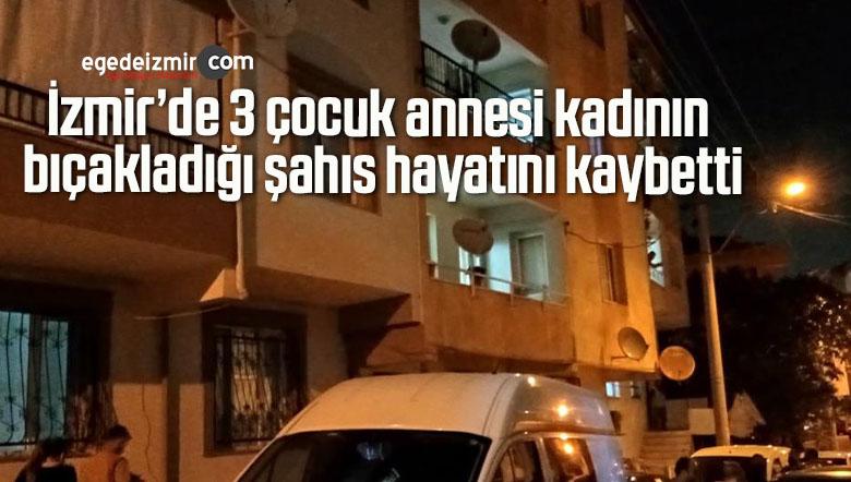 İzmir'de 3 çocuk annesi kadının bıçakladığı şahıs hayatını kaybetti