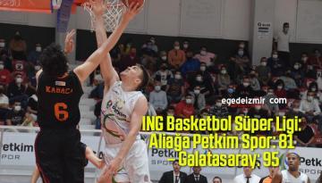 ING Basketbol Süper Ligi: Aliağa Petkim Spor: 81 – Galatasaray: 95